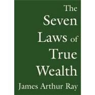 The Seven Laws of True Wealth by Ray, James Arthur, 9781441715258