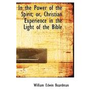 In the Power of the Spirit; Or, Christian Experience in the Light of the Bible by Boardman, William Edwin, 9781103405299