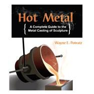 Hot Metal A Complete Guide to the Metal Casting of Sculpture by Potratz, Wayne, 9781879535312