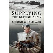 Supplying the British Army in the Second World War by MacDonald, Janet, 9781526725332