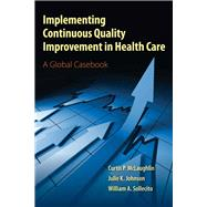 Implementing Continuous Quality Improvement in Health Care A Global Casebook by McLaughlin, Curtis P.; Johnson, Julie K.; Sollecito, William A., 9780763795368