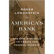 America's Bank The Epic Struggle to Create the Federal Reserve by Lowenstein, Roger, 9781594205491