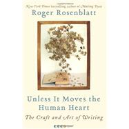 Unless It Moves the Human Heart : The Craft and Art of Writing by Rosenblatt, Roger, 9780061965616