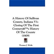 History of Sullivan County, Indiana V1 : Closing of the First CenturyG_Ts History of the County (1909) by Wolfe, Thomas J., 9781104705633