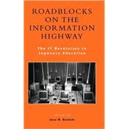 Roadblocks on the Information Highway The IT Revolution in Japanese Education by Bachnik, Jane M.; Anderson, Ronald E.; Aya, Yoshida; Brumby, Edwin H.; Cole, Robert E.; Hidetoshi, Ando; Kumar, Kumar R.; Masahiro, Narita; McVeigh, Brian J.; Noyuri, Mima; Rimmer, Peter J.; Rtischev, Dimitry; Scott, Douglass J.; Shire, Karen A.; Slater,, 9780739105641