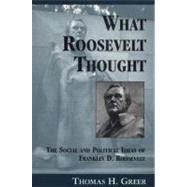 What Roosevelt Thought : The Social and Political Ideas of Franklin D. Roosevelt by Greer, Thomas H., 9780870135651