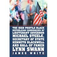 The High Profile Black Republican Candidacies of Lieutenant Governor Michael Steele, Secretary of State Kenneth Blackwell and Hall of Famer Lynn Swann by White, James, 9781796025804