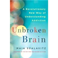 Unbroken Brain A Revolutionary New Way of Understanding Addiction by Szalavitz, Maia, 9781250055828