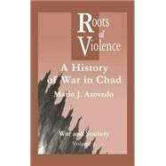 The Roots of Violence: A History of War in Chad by Azevedo,M. J., 9789056995829