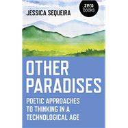 Other Paradises Poetic Approaches to Thinking in a Technological Age by Sequeira, Jessica, 9781785355851