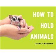 How to Hold Animals by Matsuhashi, Toshimitsu, 9781982155919