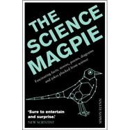 The Science Magpie Fascinating Facts, Stories, Poems, Diagrams, and Jokes Plucked from Science by Flynn, Simon, 9781848315990