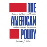 The American Polity: Essays On The Theory And Practice Of Constitutional Government by Erler,Edward J., 9780844816081
