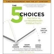 The 5 Choices The Path to Extraordinary Productivity by Kogon, Kory; Merrill, Adam; Rinne, Leena, 9781442386082