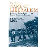 In The Name of Liberalism Illiberal Social Policy in the USA and Britain by King, Desmond, 9780198296096