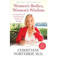 Women's Bodies, Women's Wisdom Creating Physical and Emotional Health and Healing (Newly Updated and Revised 5th Edition) by Northrup, Christiane, 9780525486114