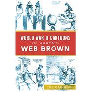 World War II Cartoons of Akron's Web Brown by Carroll, Tim, 9781467146258