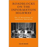 Roadblocks on the Information Highway The IT Revolution in Japanese Education by Bachnik, Jane M.; Anderson, Ronald E.; Aya, Yoshida; Brumby, Edwin H.; Cole, Robert E.; Hidetoshi, Ando; Kumar, Kumar R.; Masahiro, Narita; McVeigh, Brian J.; Noyuri, Mima; Rimmer, Peter J.; Rtischev, Dimitry; Scott, Douglass J.; Shire, Karen A.; Slater,, 9780739106280