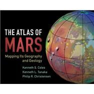 The Atlas of Mars by Coles, Kenneth S.; Tanaka, Kenneth L.; Christensen, Philip R.; Dohm, James M. (CON); Fortezzo, Corey M. (CON), 9781107036291