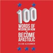 100 Words of Wisdom on How to Become Apastolic by Alexander, Elijah, 9781984526366