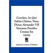 Conclave, in Quo Fabius Chisius, Nunc Dictus Alexander VII Summus Pontifex Creatus Est by Johannis Carstens Publisher, 9781104856434
