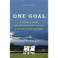 One Goal A Coach, a Team, and the Game That Brought a Divided Town Together by Bass, Amy, 9780316396547