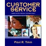 Customer Service : Career Success Through Customer Loyalty by Timm, Paul R., 9780132236584