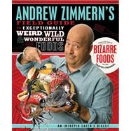 Andrew Zimmern's Field Guide to Exceptionally Weird, Wild, and Wonderful Foods An Intrepid Eater's Digest by Zimmern, Andrew, 9780312606619
