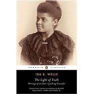 The Light of Truth Writings of an Anti-Lynching Crusader by Wells, Ida B.; Bay, Mia; Bay, Mia; Bay, Mia; Gates, Henry Louis; Gates, Henry Louis, 9780143106821