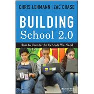 Building School 2.0 How to Create the Schools We Need by Lehmann, Chris; Chase, Zac, 9781118076828