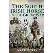 The South Irish Horse in the Great War by Perry, Mark, 9781526736956