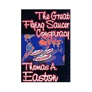 The Great Flying Saucer Conspiracy by Easton, Thomas A., 9781587157004