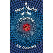 A New Model of the Universe,Ouspensky, P. D.,9780486297019