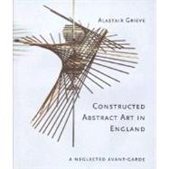 Constructed Abstract Art in England : A Neglected Avant-Garde by Alastair Grieve, 9780300107036
