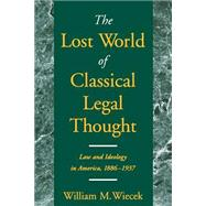 The Lost World of Classical Legal Thought Law and Ideology in America, 1886-1937 by Wiecek, William M., 9780195147131
