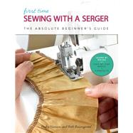 First Time Sewing with a Serger The Absolute Beginner's Guide--Learn By Doing * Step-by-Step Basics + 9 Projects by Hanson, Becky; Baumgartel, Beth Ann, 9781631597145