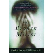 The Broken Mirror Understanding and Treating Body Dysmorphic Disorder by Phillips, Katharine A., 9780195167184