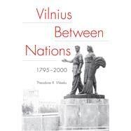 Vilnius Between Nations, 1795-2000 by Weeks, Theodore R., 9780875807300
