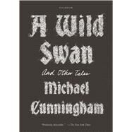 A Wild Swan And Other Tales by Cunningham, Michael, 9781250097309