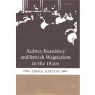 Aubrey Beardsley and British Wagnerism in the 1890s The Imperfect Wagnerites by Sutton, Emma, 9780198187325