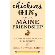 Chickens, Gin, and a Maine Friendship by White, E. B.; Smith, Edmund Ware; White, Martha, 9781608937325
