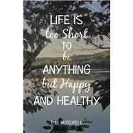 Life Is Too Short to Be Anything but Happy and Healthy by Mitchell, D. L., 9781796077384