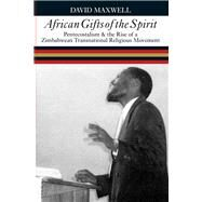African Gifts of the Spirit : Pentecostalism and the Rise of Zimbabwean Transnational Religious Movement by Maxwell, David, 9780821417386
