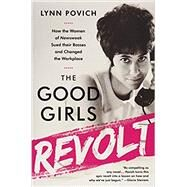 The Good Girls Revolt How the Women of Newsweek Sued their Bosses and Changed the Workplace by Povich, Lynn, 9781610397469
