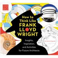 How to Think Like Frank Lloyd Wright Insights, Inspiration, and Activities for Future Architects by Frank Lloyd Wright Foundation, The; Teegarden, Catherine, 9781941367476