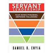 Servant Leadership: Tear Down Pyramids, Empower Followers by Enyia, Samuel, 9781641387552