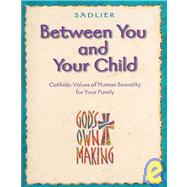 Between You and Your Child : Catholic Values of Human Sexuality for Your Family by Hendricks, Kathleen; Schoen, Kathy (COL); Unger, John M. (COL), 9780821557709
