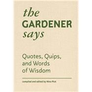 The Gardener Says Quotes, Quips, and Words of Wisdom by Pick, Nina, 9781616897765