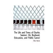 The Life and Times of Charles Sumner: His Boyhood, Education, and Public Career by Nason, Elias, 9780559957888