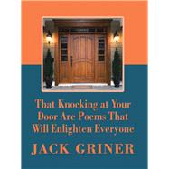 That Knocking at Your Door Are Poems That Will Enlighten Everyone by Griner, Jack, 9781490797960